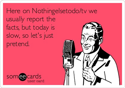 Here on Nothingelsetodo/tv we usually report the facts, but today is slow, so let's just pretend.