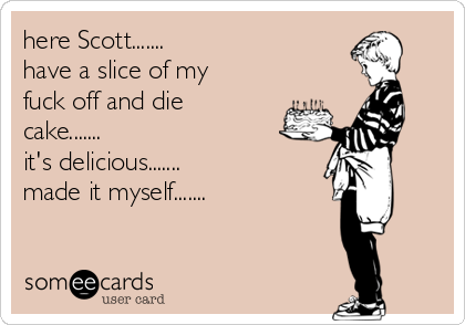 here Scott....... have a slice of my fuck off and die cake....... it's delicious....... made it myself.......