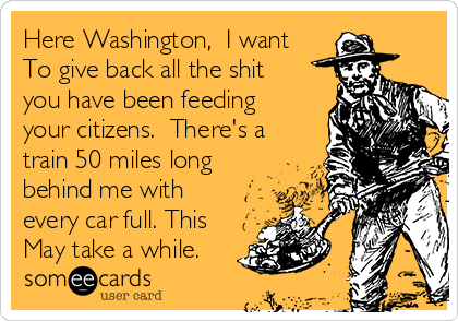 Here Washington,  I want To give back all the shit you have been feeding your citizens.  There's a train 50 miles long behind me with every car full. This May take a while.