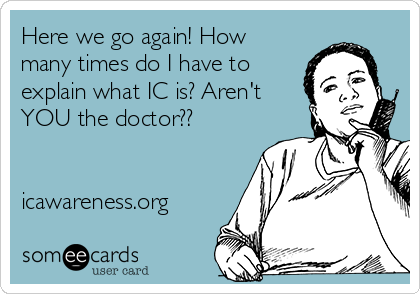 Here we go again! How many times do I have to  explain what IC is? Aren't  YOU the doctor??   icawareness.org