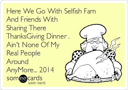 Here We Go With Selfish Fam And Friends With Sharing There ThanksGiving Dinner . Ain't None Of My Real People Around AnyMore... 2014