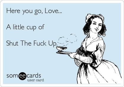 Here you go, Love...  A little cup of  Shut The Fuck Up.