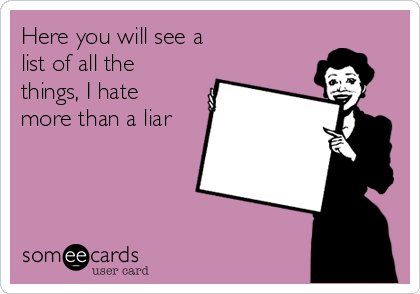 Here you will see a  list of all the things, I hate more than a liar