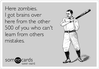 Here zombies.  I got brains over here from the other 500 of you who can't learn from others mistakes.