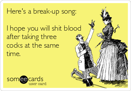 Here's a break-up song:  I hope you will shit blood after taking three cocks at the same time.