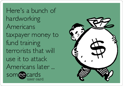 Here's a bunch of hardworking Americans taxpayer money to fund training terrorists that will use it to attack Americans later ...