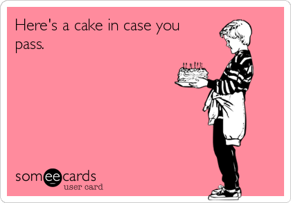 Here's a cake in case you  pass.