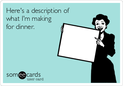 Here's a description of what I'm making for dinner.