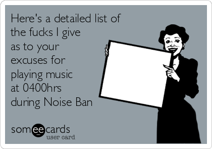 Here's a detailed list of the fucks I give as to your excuses for playing music at 0400hrs during Noise Ban