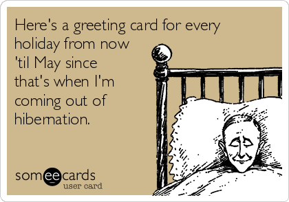 Here's a greeting card for every holiday from now 'til May since that's when I'm coming out of hibernation.