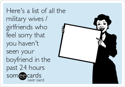 Here's a list of all the military wives / girlfriends who feel sorry that you haven't seen your boyfriend in the  past 24 hours