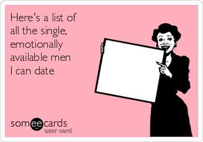 Here's a list of  all the single,  emotionally  available men  I can date