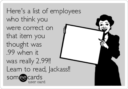 Here's a list of employees who think you were correct on that item you thought was .99 when it was really 2.99!!  Learn to read, Jackass!!