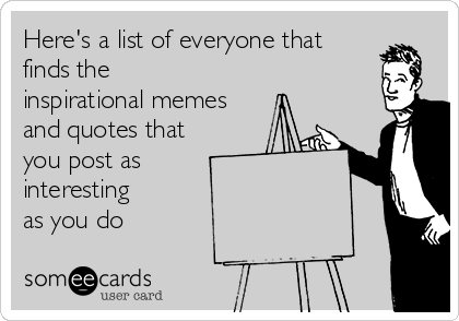 Here's a list of everyone that  finds the inspirational memes and quotes that you post as interesting  as you do