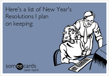 Here's a list of New Year's Resolutions I plan on keeping: