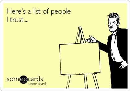 Here's a list of people  I trust....
