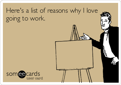 Here's a list of reasons why I love going to work.