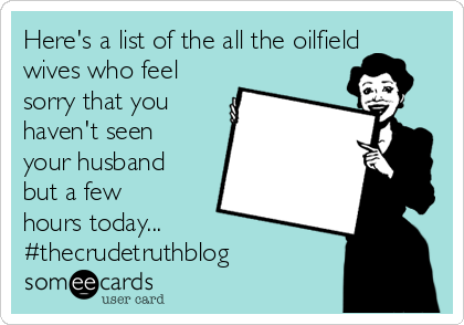 Here's a list of the all the oilfield wives who feel sorry that you haven't seen your husband but a few hours today...  #thecrudetruthblog