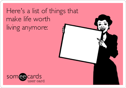 Here's a list of things that make life worth living anymore: