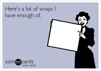 Here's a list of wraps I have enough of.