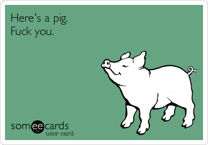 Here's a pig. Fuck you.