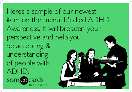Heres a sample of our newest item on the menu. It'called ADHD Awareness. It will broaden your perspective and help you be accepting & understanding of people with ADHD.