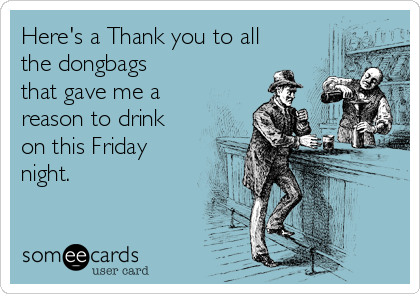 Here's a Thank you to all the dongbags that gave me a reason to drink on this Friday night.
