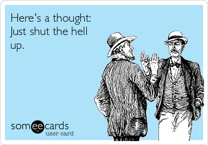 Here's a thought: Just shut the hell up.
