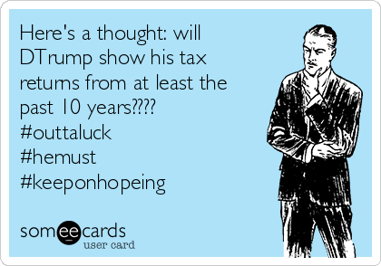 Here's a thought: will DTrump show his tax returns from at least the past 10 years???? #outtaluck #hemust #keeponhopeing