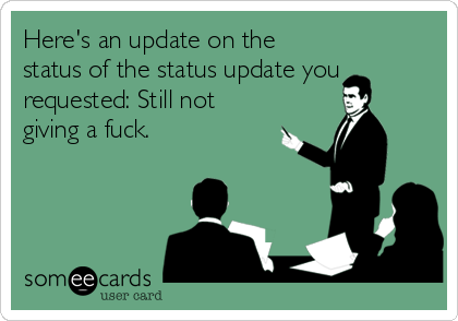 Here's an update on the status of the status update you requested: Still not giving a fuck.
