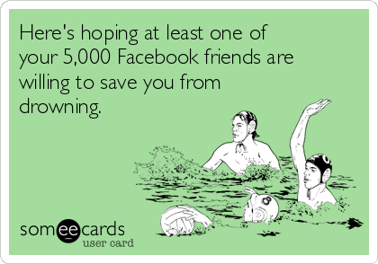 Here's hoping at least one of your 5,000 Facebook friends are willing to save you from drowning.