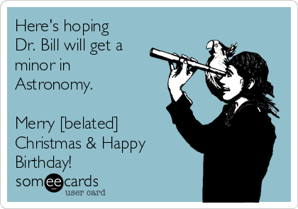 Here's hoping Dr. Bill will get a minor in Astronomy.   Merry [belated] Christmas & Happy Birthday!