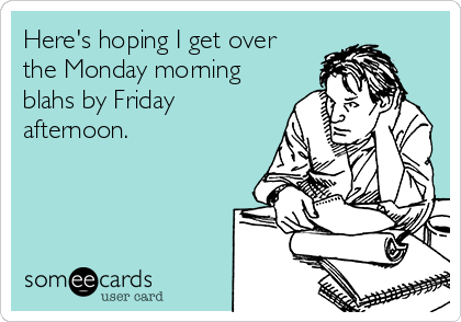 Here's hoping I get over the Monday morning blahs by Friday afternoon.