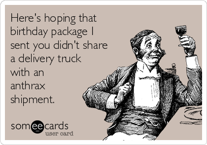 Here's hoping that birthday package I sent you didn't share a delivery truck with an anthrax shipment.