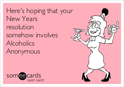 Here's hoping that your New Years resolution somehow involves Alcoholics Anonymous