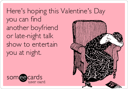 Here's hoping this Valentine's Day you can find another boyfriend or late-night talk show to entertain you at night.
