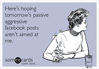 Here's hoping tomorrow's passive aggressive facebook posts aren't aimed at me.