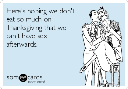 Here's hoping we don't eat so much on Thanksgiving that we can't have sex afterwards.