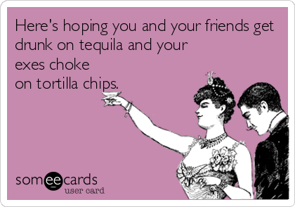 Here's hoping you and your friends get drunk on tequila and your exes choke on tortilla chips.