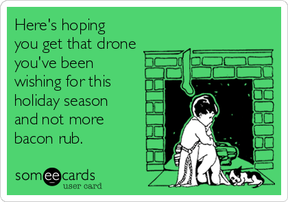 Here's hoping you get that drone you've been wishing for this holiday season and not more bacon rub.