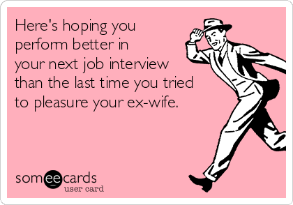 Here's hoping you perform better in your next job interview than the last time you tried to pleasure your ex-wife.