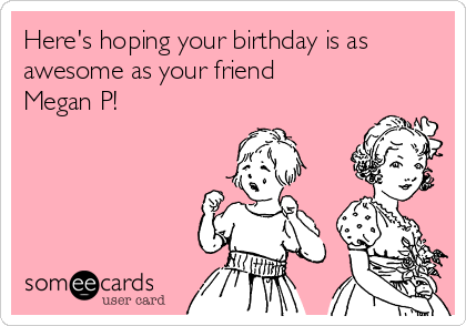 Here's hoping your birthday is as awesome as your friend  Megan P!