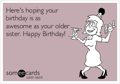 Here's hoping your birthday is as awesome as your older sister. Happy Birthday!