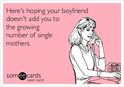 Here's hoping your boyfriend doesn't add you to the growing number of single mothers.