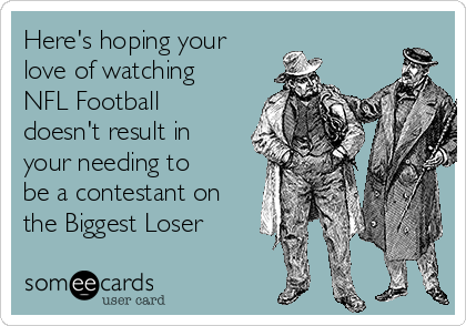 Here's hoping your love of watching NFL Football doesn't result in your needing to be a contestant on the Biggest Loser