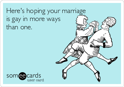 Here's hoping your marriage is gay in more ways than one.