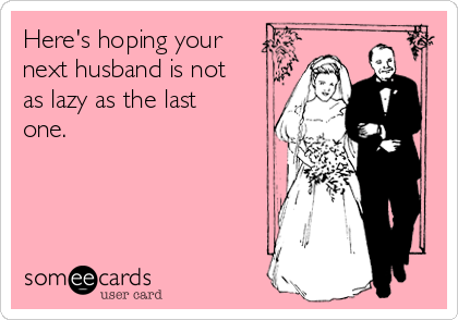 Here's hoping your next husband is not as lazy as the last one.