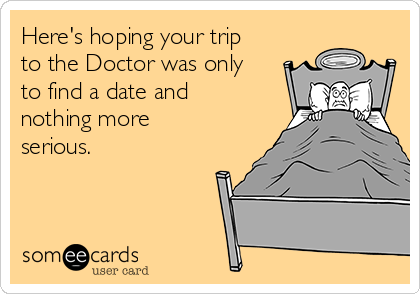 Here's hoping your trip to the Doctor was only to find a date and nothing more serious.
