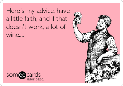 Here's my advice, have a little faith, and if that doesn't work, a lot of wine....