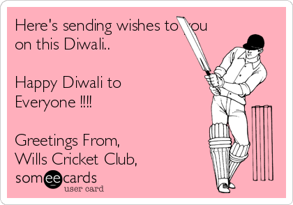 Here's sending wishes to you on this Diwali..  Happy Diwali to Everyone !!!!  Greetings From, Wills Cricket Club,